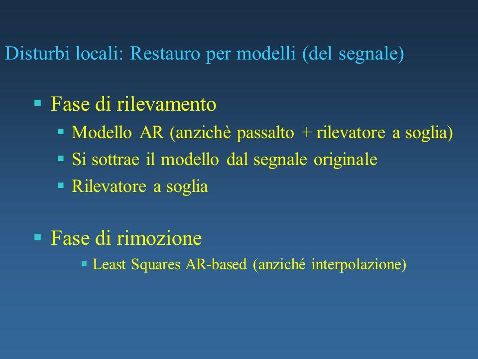 Disturbi locali: Restauro per modelli (del segnale) Fase di rilevamento Modello AR (anzichè passalto + rilevatore a soglia) Si sottrae il modello dal