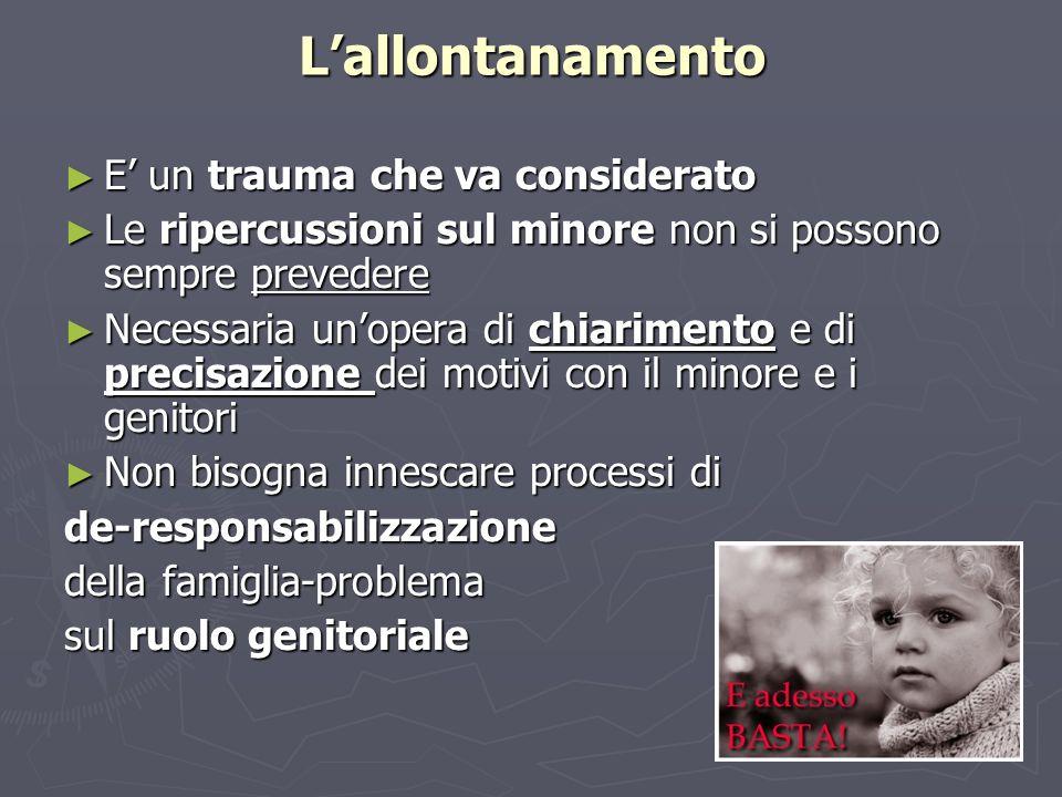 Lallontanamento E un trauma che va considerato E un trauma che va considerato Le ripercussioni sul minore non si possono sempre prevedere Le ripercuss