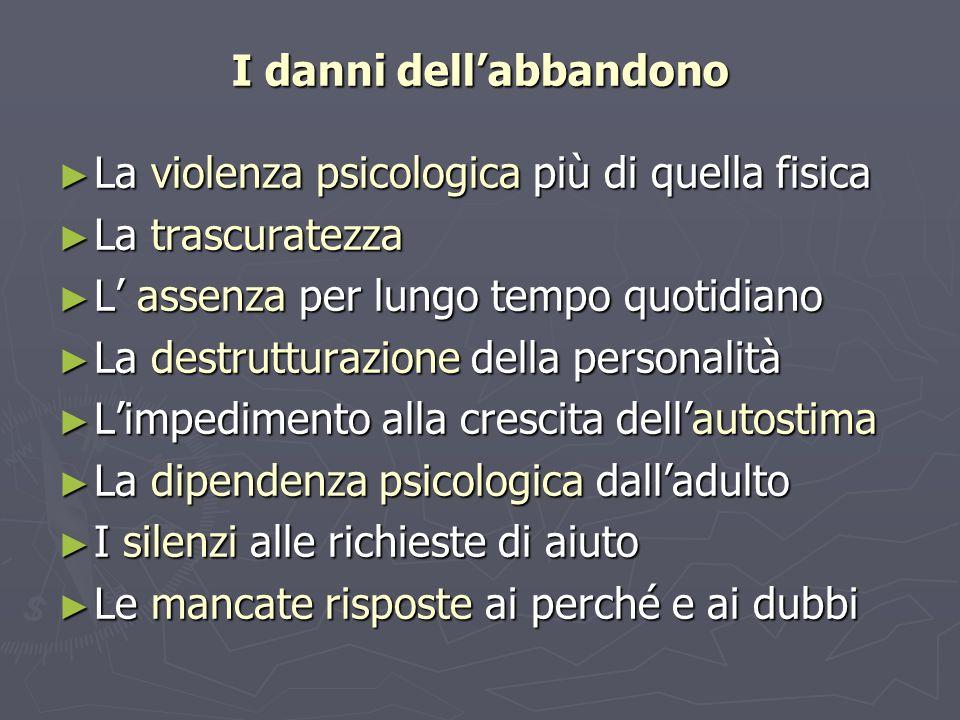 I danni dellabbandono La violenza psicologica più di quella fisica La violenza psicologica più di quella fisica La trascuratezza La trascuratezza L as