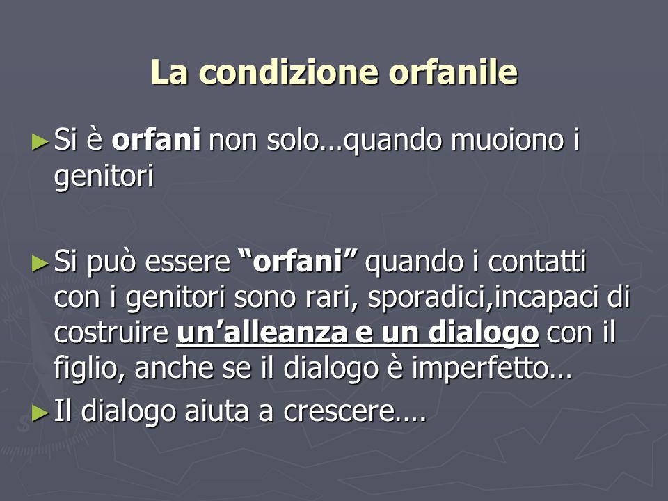 La condizione orfanile Si è orfani non solo…quando muoiono i genitori Si è orfani non solo…quando muoiono i genitori Si può essere orfani quando i con
