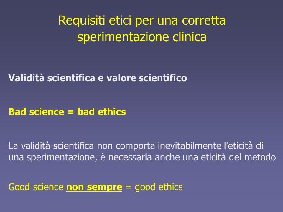 Requisiti etici per una corretta sperimentazione clinica Validità scientifica e valore scientifico Bad science = bad ethics La validità scientifica no