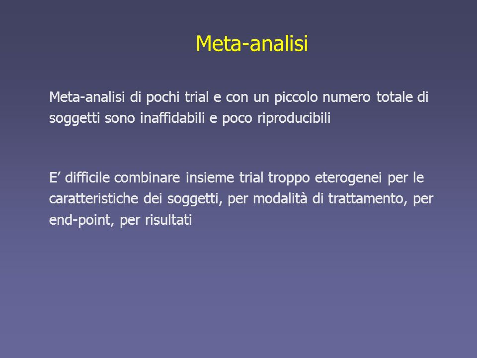 Meta-analisi Meta-analisi di pochi trial e con un piccolo numero totale di soggetti sono inaffidabili e poco riproducibili E difficile combinare insie