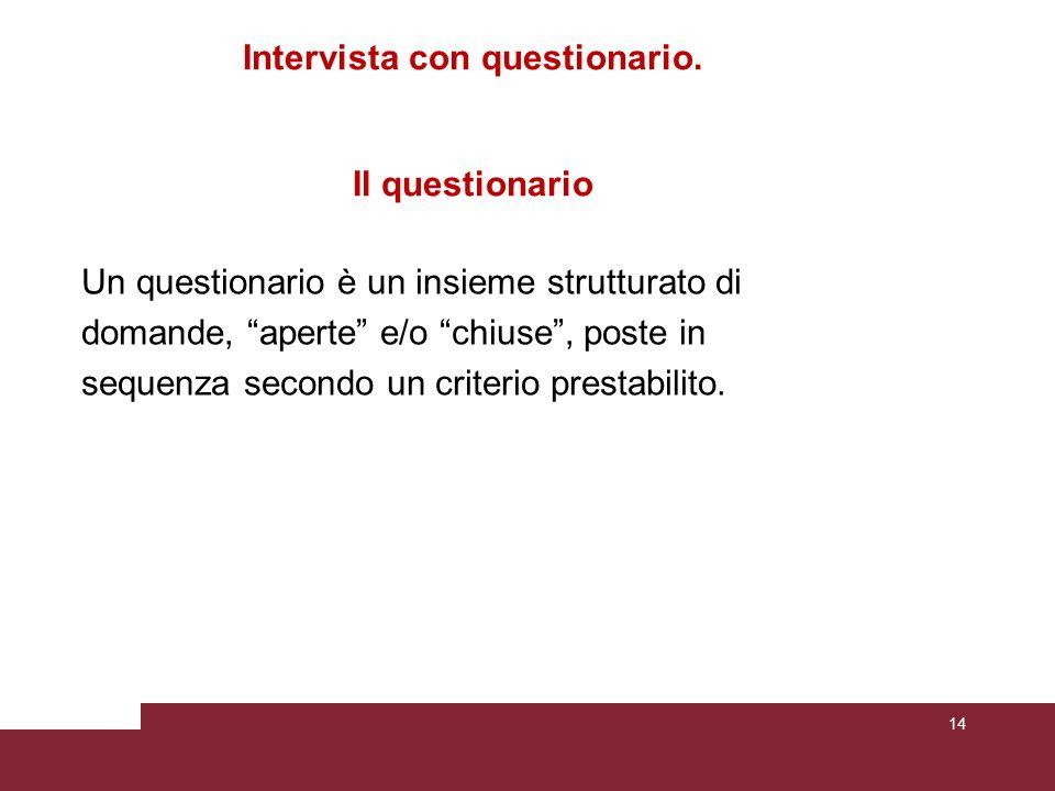 Intervista con questionario. Il questionario Un questionario è un insieme strutturato di domande, aperte e/o chiuse, poste in sequenza secondo un crit