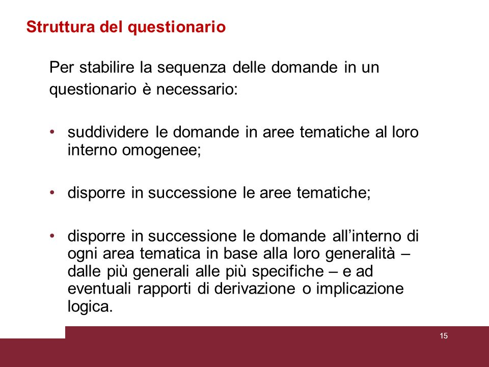 Struttura del questionario Per stabilire la sequenza delle domande in un questionario è necessario: suddividere le domande in aree tematiche al loro i