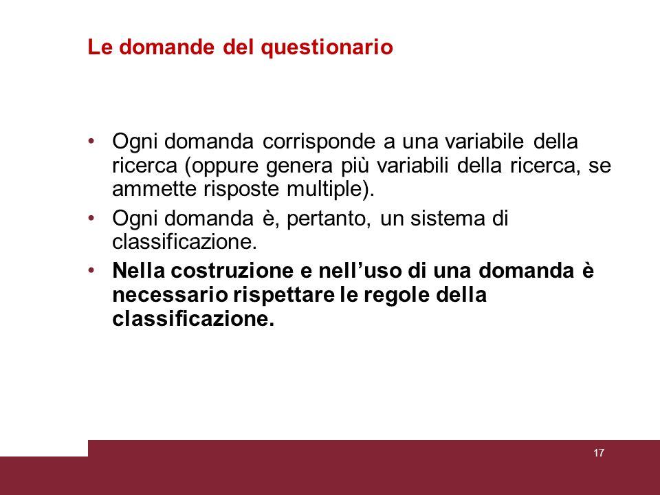 Le domande del questionario Ogni domanda corrisponde a una variabile della ricerca (oppure genera più variabili della ricerca, se ammette risposte mul