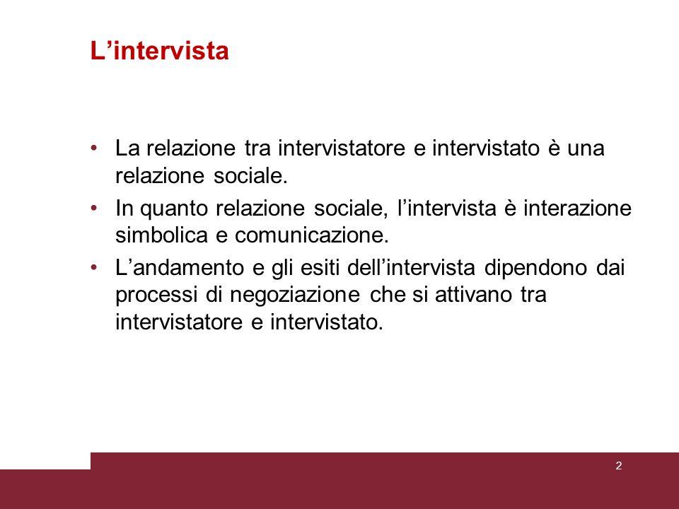 Lintervista La relazione tra intervistatore e intervistato è una relazione sociale. In quanto relazione sociale, lintervista è interazione simbolica e