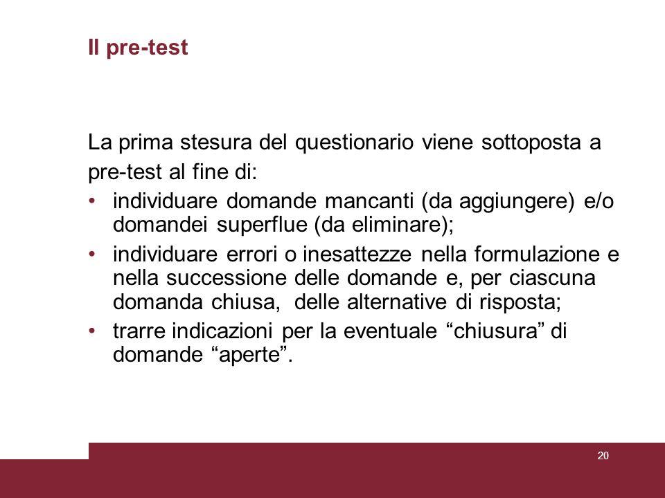 Il pre-test La prima stesura del questionario viene sottoposta a pre-test al fine di: individuare domande mancanti (da aggiungere) e/o domandei superf