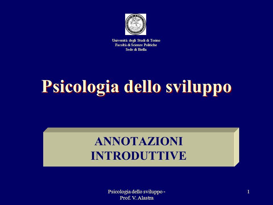 Psicologia dello sviluppo - Prof. V. Alastra 1 Psicologia dello sviluppo ANNOTAZIONI INTRODUTTIVE Università degli Studi di Torino Facoltà di Scienze