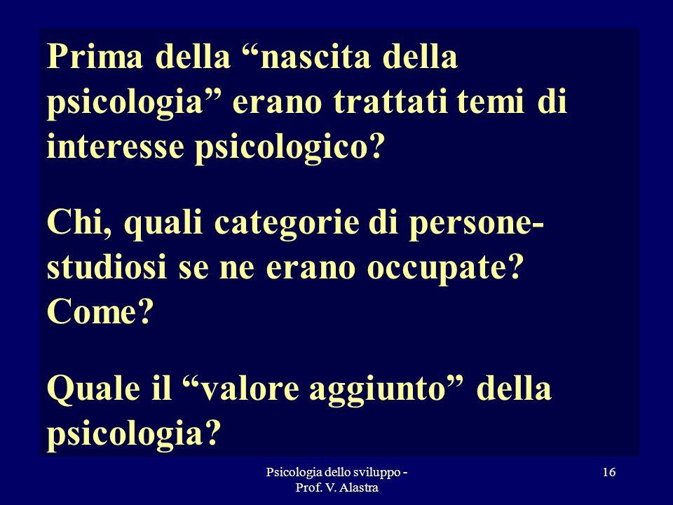 Psicologia dello sviluppo - Prof. V. Alastra 16 Prima della nascita della psicologia erano trattati temi di interesse psicologico? Chi, quali categori
