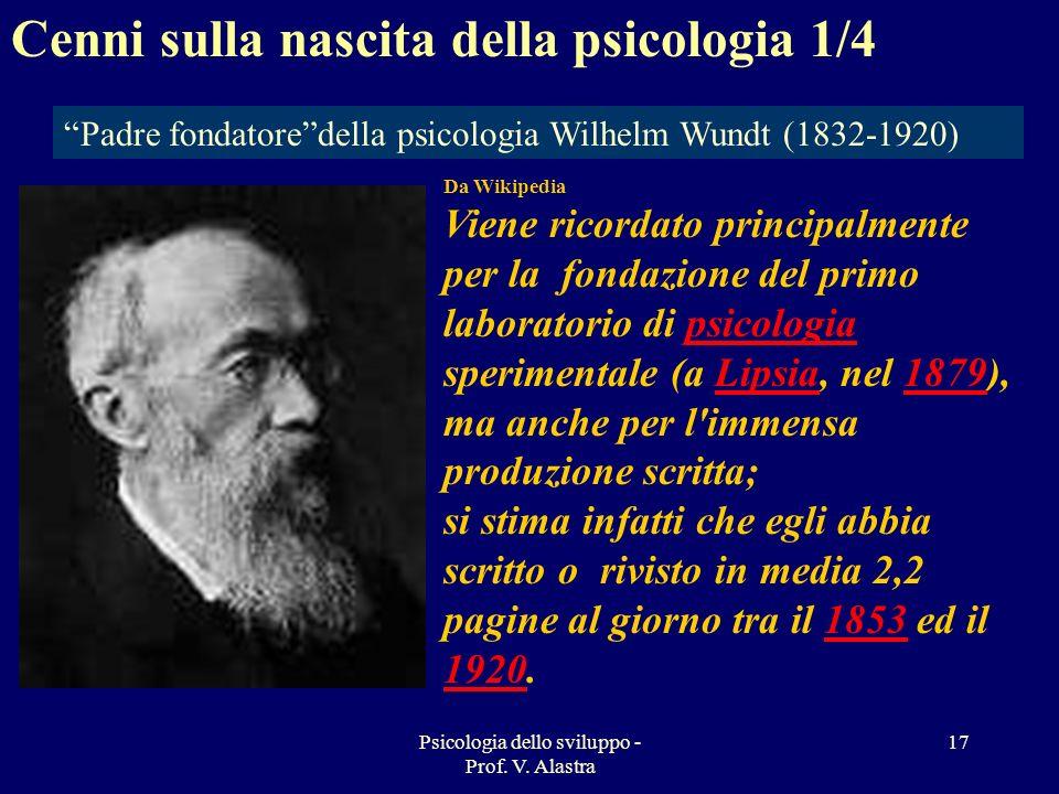 Psicologia dello sviluppo - Prof. V. Alastra 17 Padre fondatoredella psicologia Wilhelm Wundt (1832-1920) Cenni sulla nascita della psicologia 1/4 Da