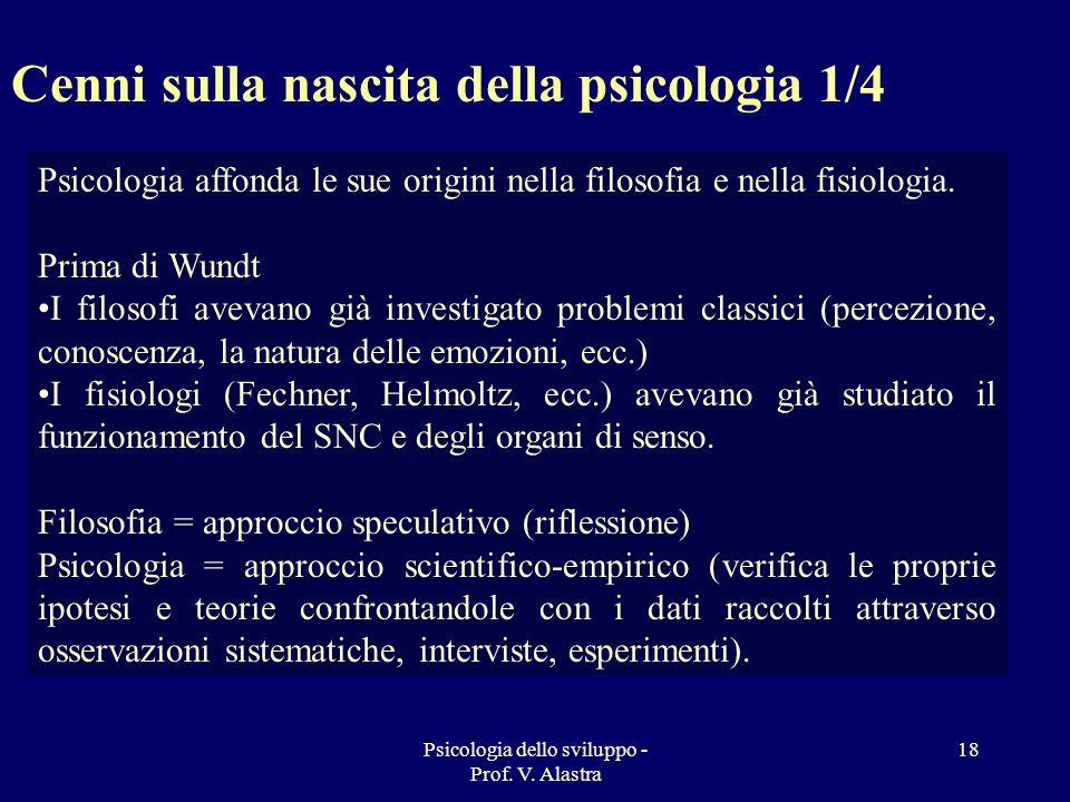 Psicologia dello sviluppo - Prof. V. Alastra 18 Psicologia affonda le sue origini nella filosofia e nella fisiologia. Prima di Wundt I filosofi avevan