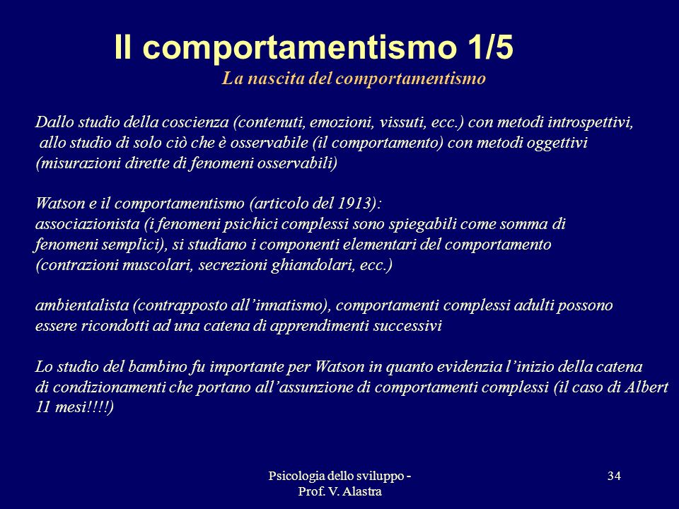 Psicologia dello sviluppo - Prof. V. Alastra 34 Il comportamentismo 1/5 La nascita del comportamentismo Dallo studio della coscienza (contenuti, emozi