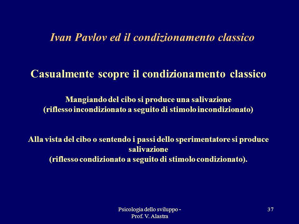 Psicologia dello sviluppo - Prof. V. Alastra 37 Casualmente scopre il condizionamento classico Mangiando del cibo si produce una salivazione (riflesso