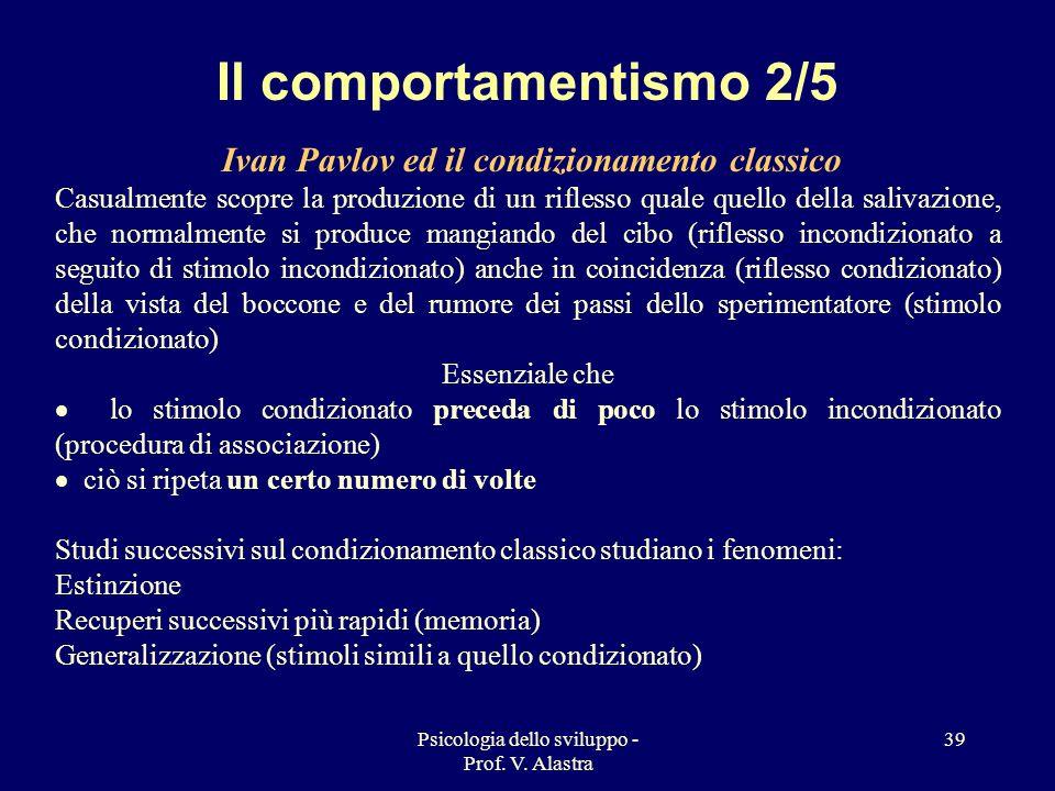 Psicologia dello sviluppo - Prof. V. Alastra 39 Il comportamentismo 2/5 Ivan Pavlov ed il condizionamento classico Casualmente scopre la produzione di