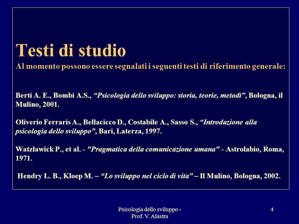 Psicologia dello sviluppo - Prof. V. Alastra 4 Testi di studio Al momento possono essere segnalati i seguenti testi di riferimento generale: Berti A.