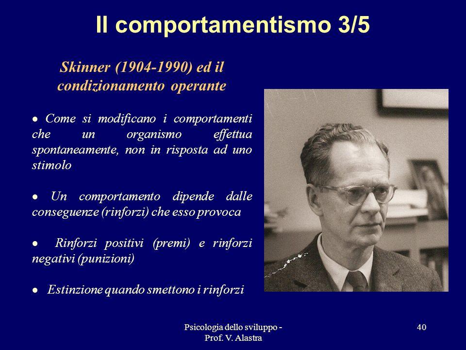 Psicologia dello sviluppo - Prof. V. Alastra 40 Il comportamentismo 3/5 Skinner (1904-1990) ed il condizionamento operante Come si modificano i compor