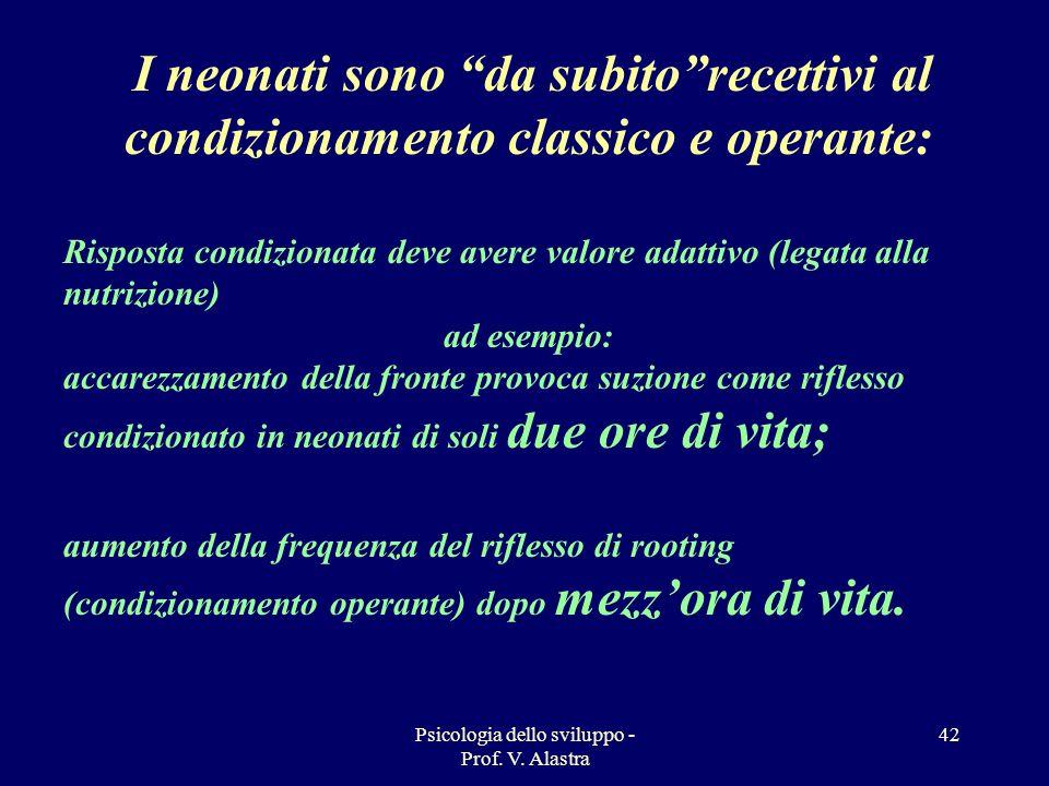 Psicologia dello sviluppo - Prof. V. Alastra 42 I neonati sono da subitorecettivi al condizionamento classico e operante: Risposta condizionata deve a