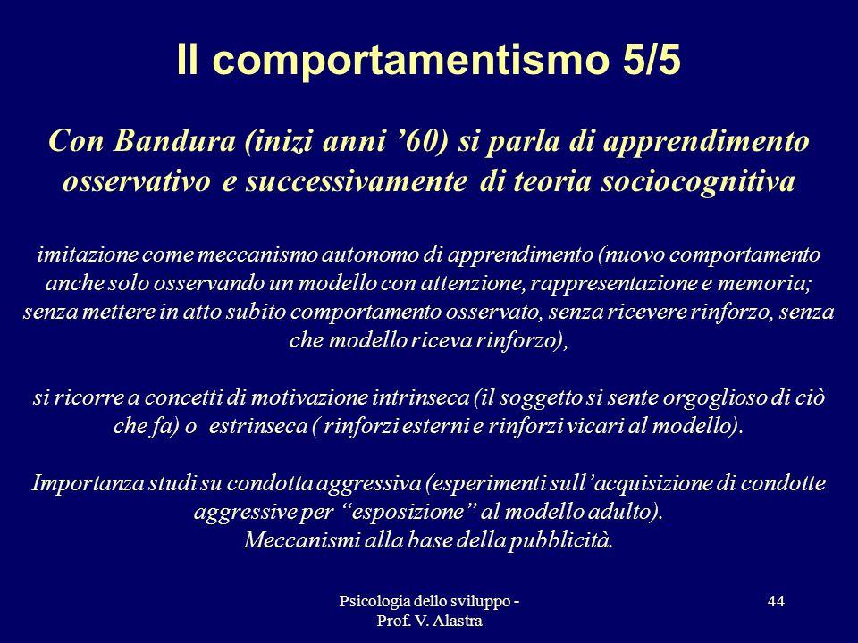 Psicologia dello sviluppo - Prof. V. Alastra 44 Il comportamentismo 5/5 Con Bandura (inizi anni 60) si parla di apprendimento osservativo e successiva