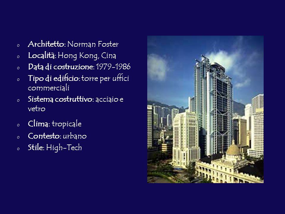 0 Architetto: Norman Foster 0 Località: Hong Kong, Cina 0 Data di costruzione: 1979-1986 0 Tipo di edificio: torre per uffici commerciali 0 Sistema costruttivo: acciaio e vetro 0 Clima: tropicale 0 Contesto: urbano 0 Stile: High-Tech