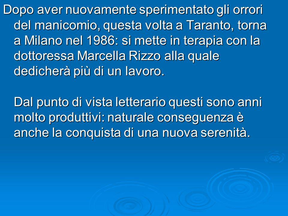 Dopo aver nuovamente sperimentato gli orrori del manicomio, questa volta a Taranto, torna a Milano nel 1986: si mette in terapia con la dottoressa Mar