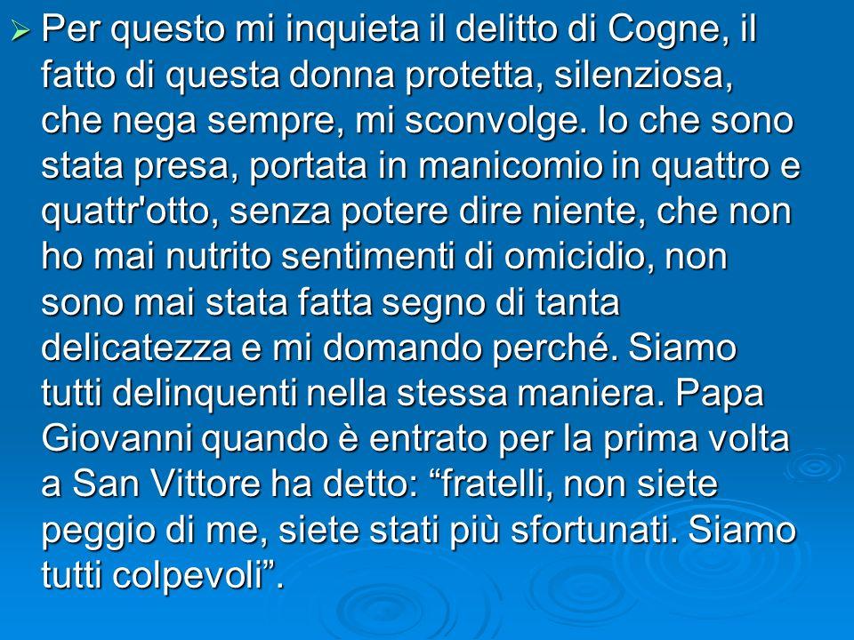 Per questo mi inquieta il delitto di Cogne, il fatto di questa donna protetta, silenziosa, che nega sempre, mi sconvolge. Io che sono stata presa, por