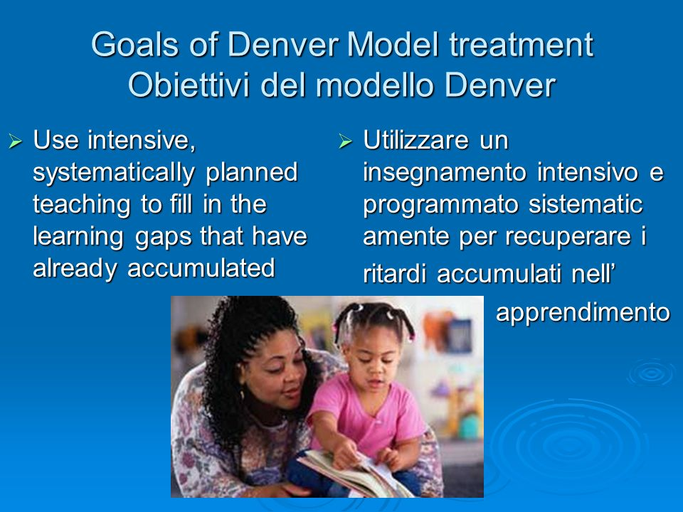 Goals of Denver Model treatment Obiettivi del modello Denver Use intensive, systematically planned teaching to fill in the learning gaps that have alr