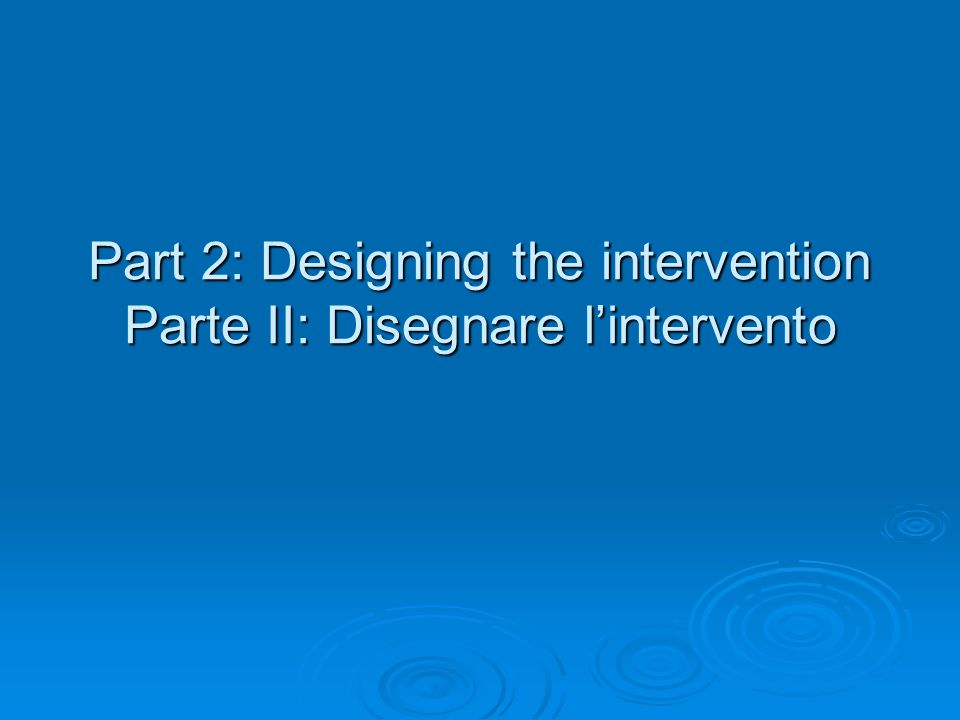 Part 2: Designing the intervention Parte II: Disegnare lintervento