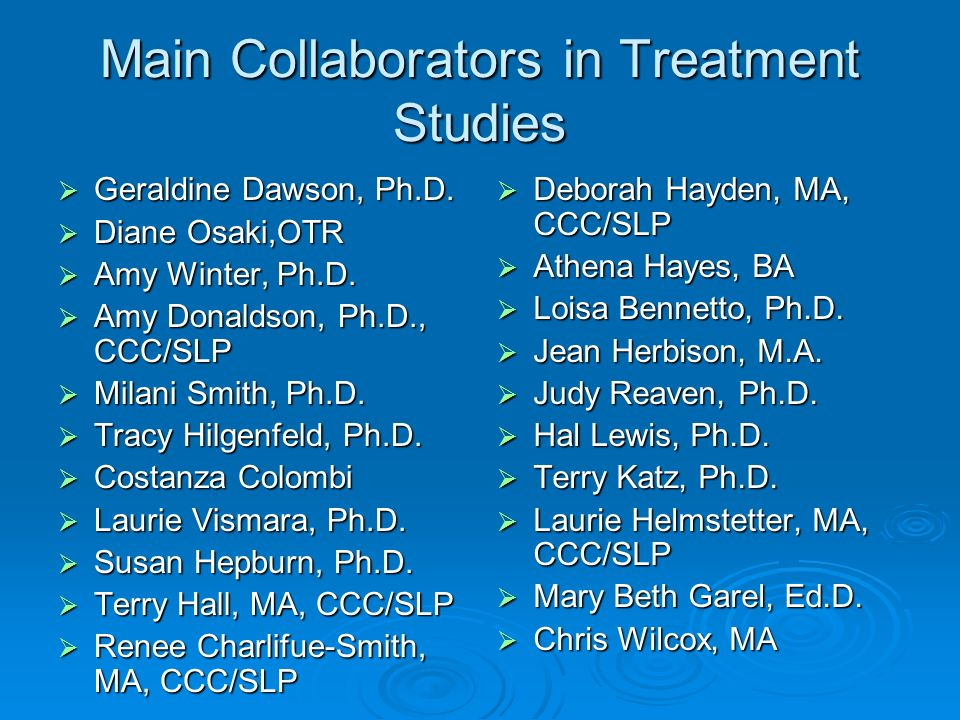 Main Collaborators in Treatment Studies Geraldine Dawson, Ph.D. Geraldine Dawson, Ph.D. Diane Osaki,OTR Diane Osaki,OTR Amy Winter, Ph.D. Amy Winter,