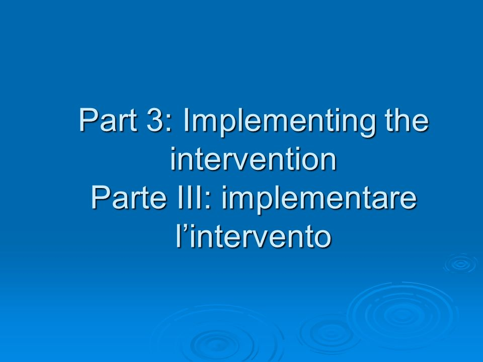 Part 3: Implementing the intervention Parte III: implementare lintervento