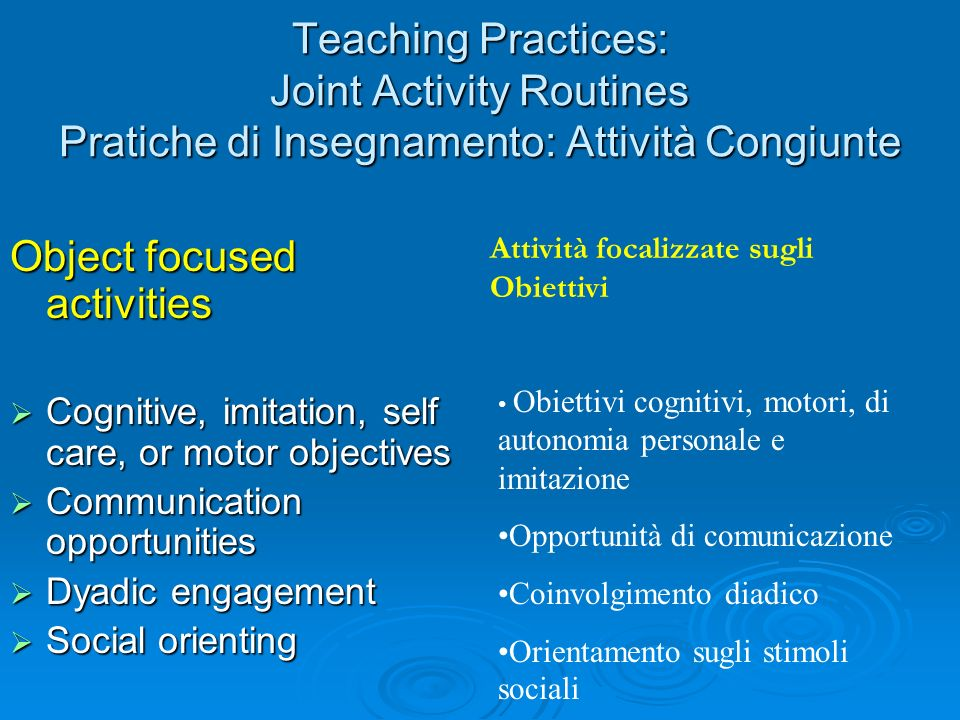 Teaching Practices: Joint Activity Routines Pratiche di Insegnamento: Attività Congiunte Object focused activities Cognitive, imitation, self care, or
