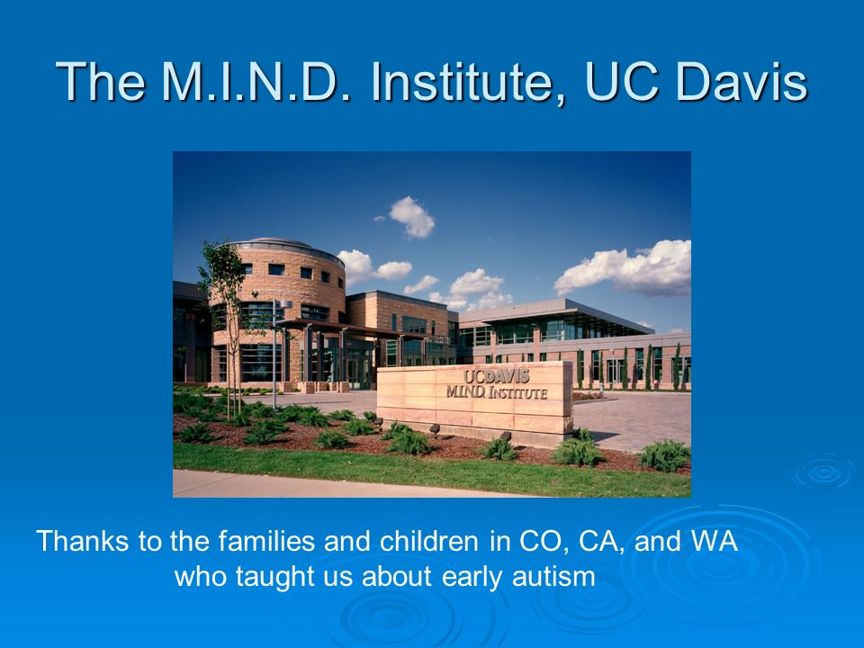 The M.I.N.D. Institute, UC Davis Thanks to the families and children in CO, CA, and WA who taught us about early autism