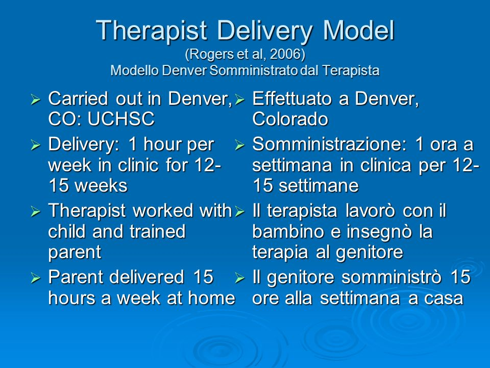 Therapist Delivery Model (Rogers et al, 2006) Modello Denver Somministrato dal Terapista Carried out in Denver, CO: UCHSC Carried out in Denver, CO: U