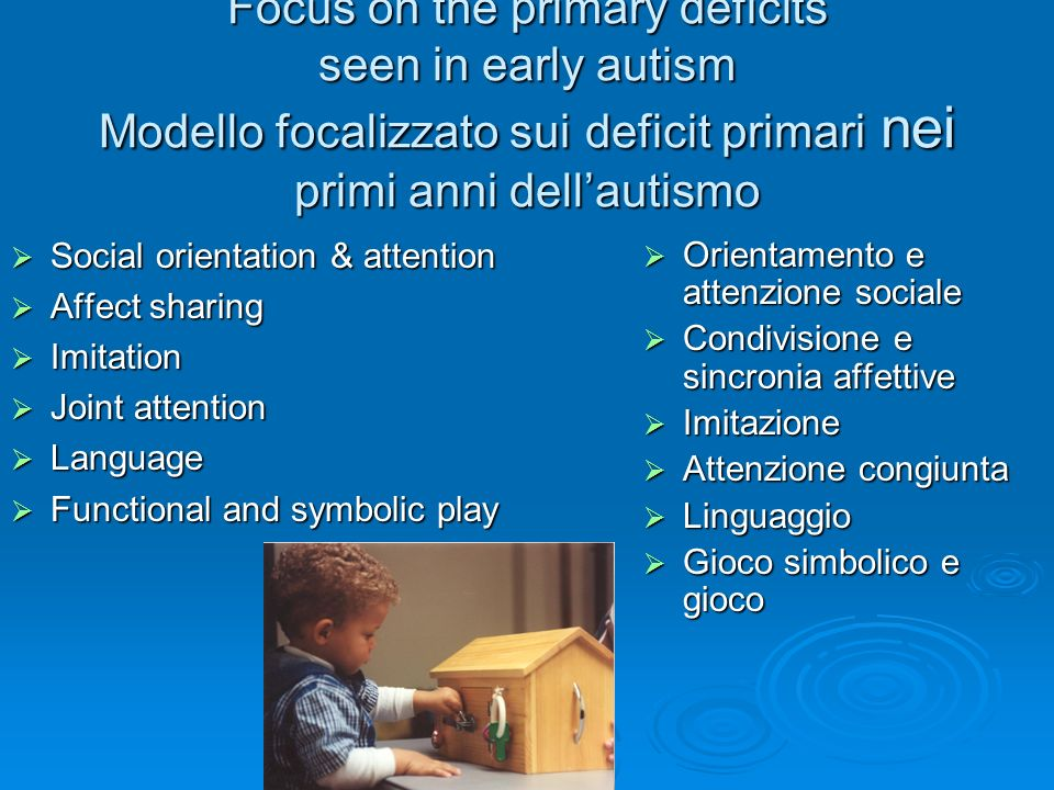 Focus on the primary deficits seen in early autism Modello focalizzato sui deficit primari nei primi anni dellautismo Social orientation & attention S