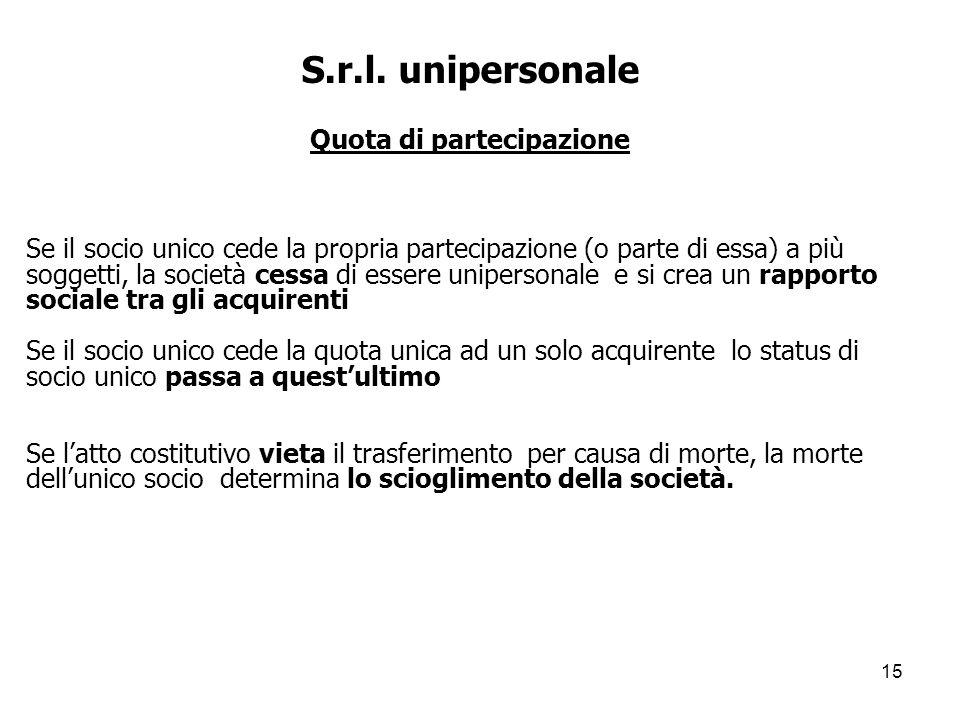 15 S.r.l. unipersonale Quota di partecipazione Se il socio unico cede la propria partecipazione (o parte di essa) a più soggetti, la società cessa di