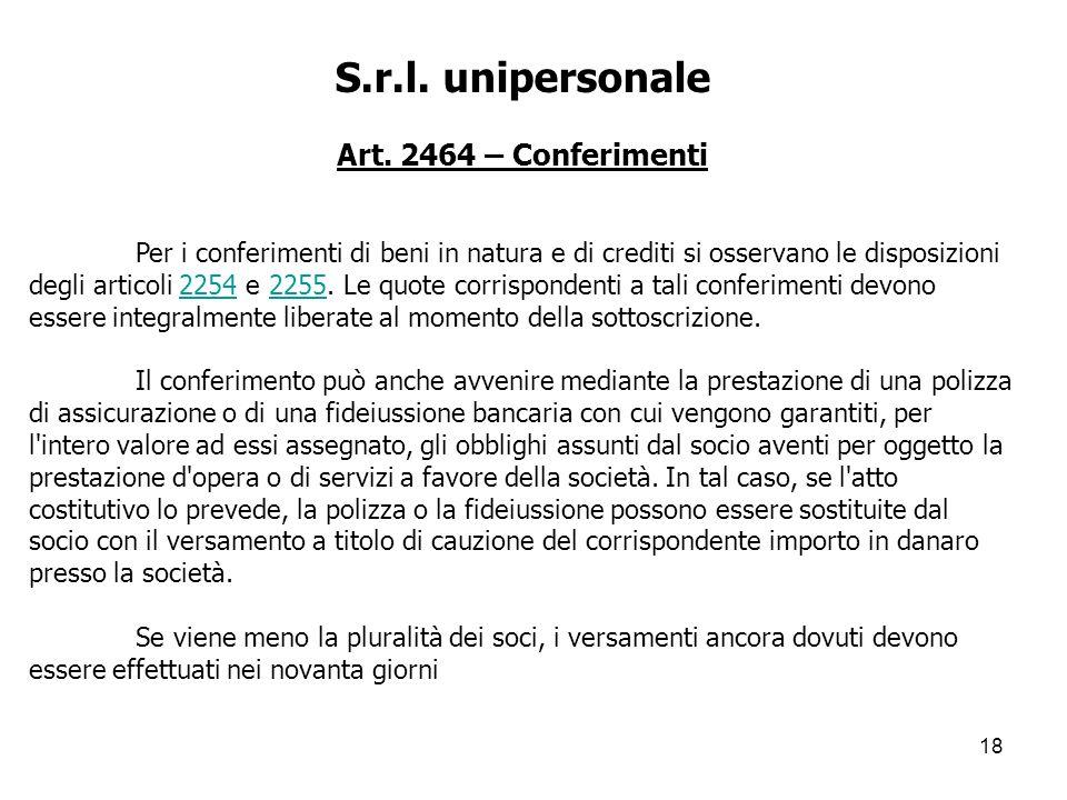 18 S.r.l. unipersonale Art. 2464 – Conferimenti Per i conferimenti di beni in natura e di crediti si osservano le disposizioni degli articoli 2254 e 2