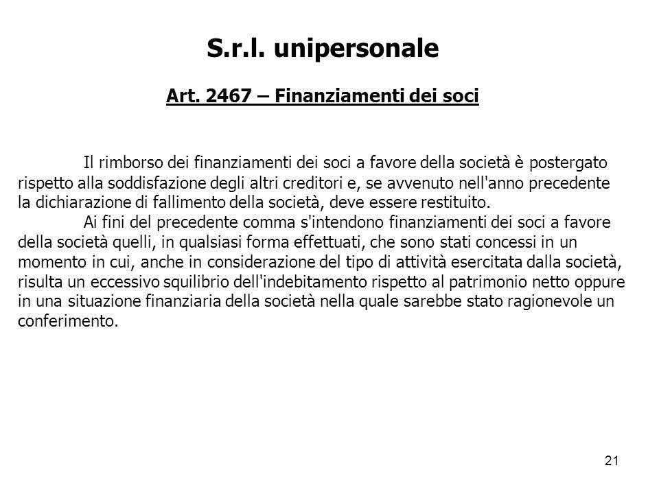 21 S.r.l. unipersonale Art. 2467 – Finanziamenti dei soci Il rimborso dei finanziamenti dei soci a favore della società è postergato rispetto alla sod