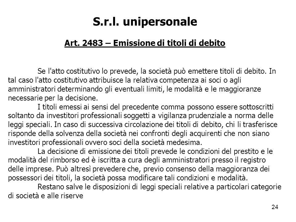 24 S.r.l. unipersonale Art. 2483 – Emissione di titoli di debito Se l'atto costitutivo lo prevede, la società può emettere titoli di debito. In tal ca