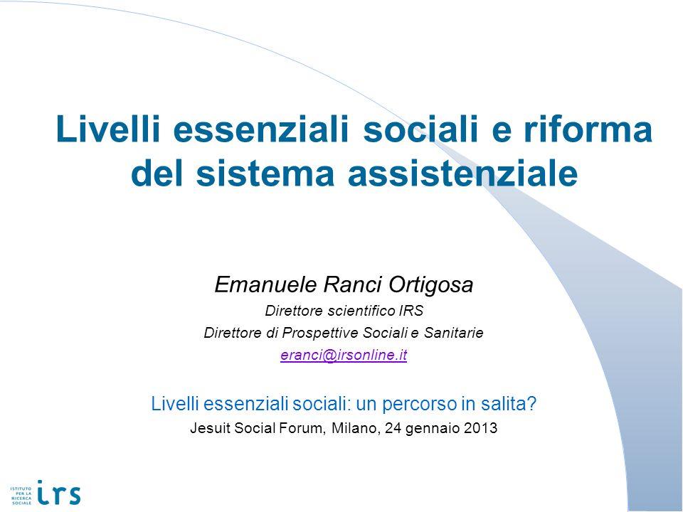 Livelli essenziali sociali e riforma del sistema assistenziale Emanuele Ranci Ortigosa Direttore scientifico IRS Direttore di Prospettive Sociali e Sa