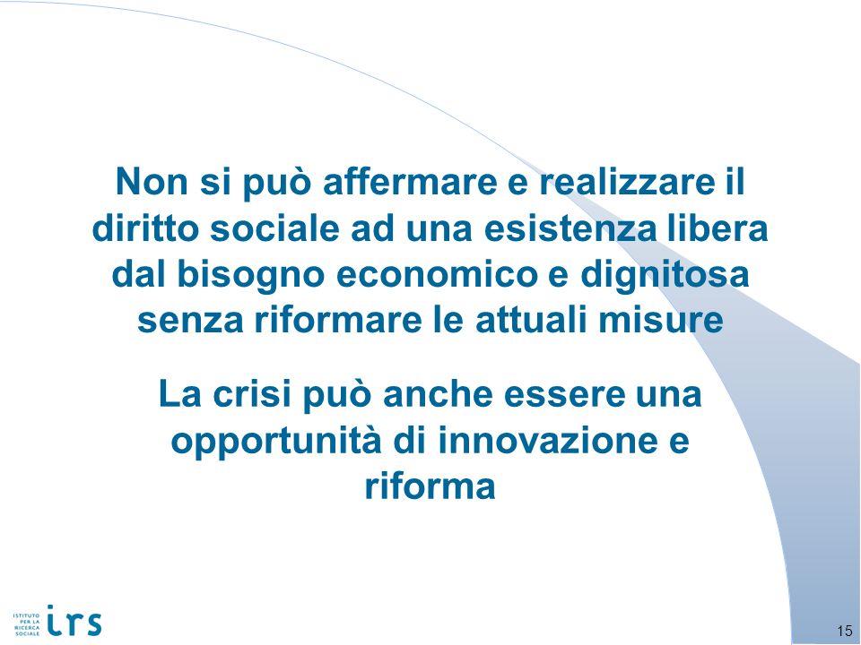 Non si può affermare e realizzare il diritto sociale ad una esistenza libera dal bisogno economico e dignitosa senza riformare le attuali misure La cr