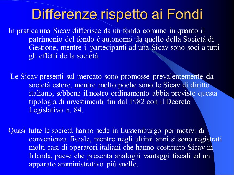 Differenze rispetto ai Fondi In pratica una Sicav differisce da un fondo comune in quanto il patrimonio del fondo è autonomo da quello della Società di Gestione, mentre i partecipanti ad una Sicav sono soci a tutti gli effetti della società.