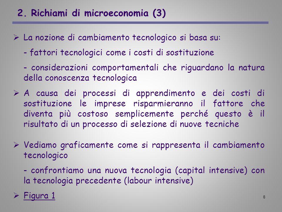 8 2. Richiami di microeconomia (3) La nozione di cambiamento tecnologico si basa su: - fattori tecnologici come i costi di sostituzione - considerazio