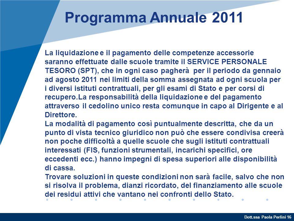 Dott.ssa Paola Perlini 16 Programma Annuale 2011 La liquidazione e il pagamento delle competenze accessorie saranno effettuate dalle scuole tramite il