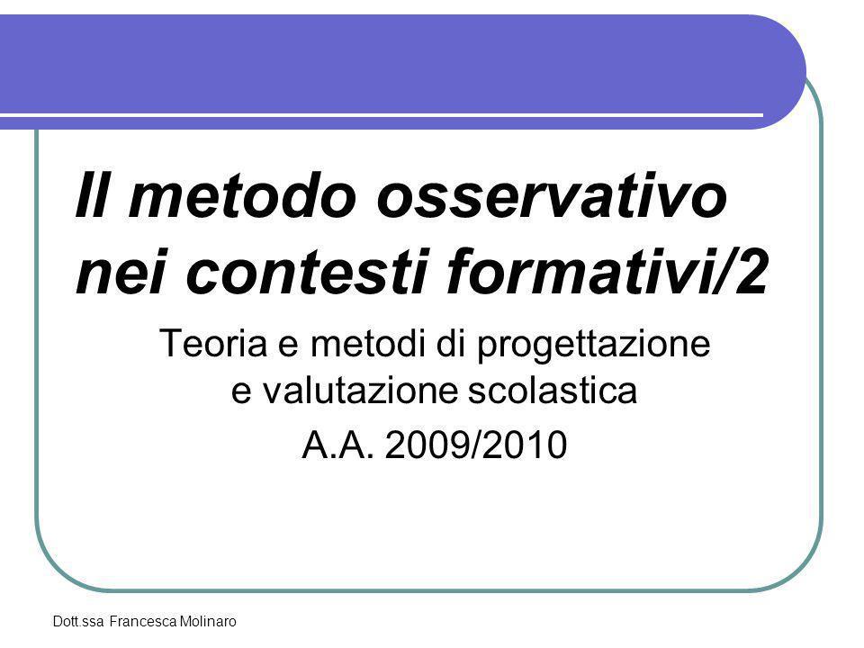 Dott.ssa Francesca Molinaro Il metodo osservativo nei contesti formativi/2 Teoria e metodi di progettazione e valutazione scolastica A.A. 2009/2010