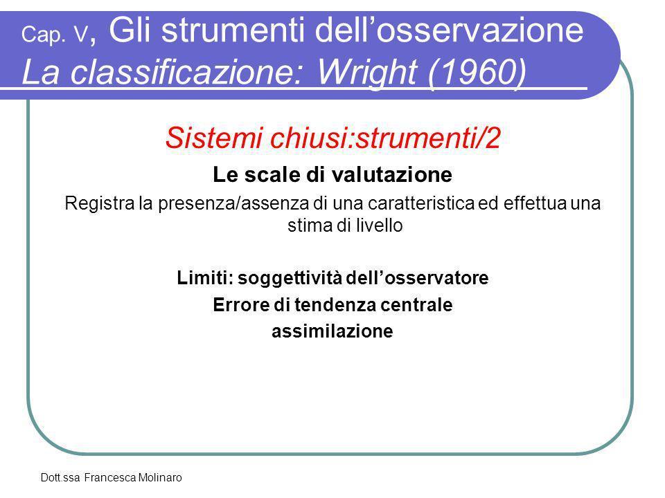 Dott.ssa Francesca Molinaro Cap. V, Gli strumenti dellosservazione La classificazione: Wright (1960) Sistemi chiusi:strumenti/2 Le scale di valutazion