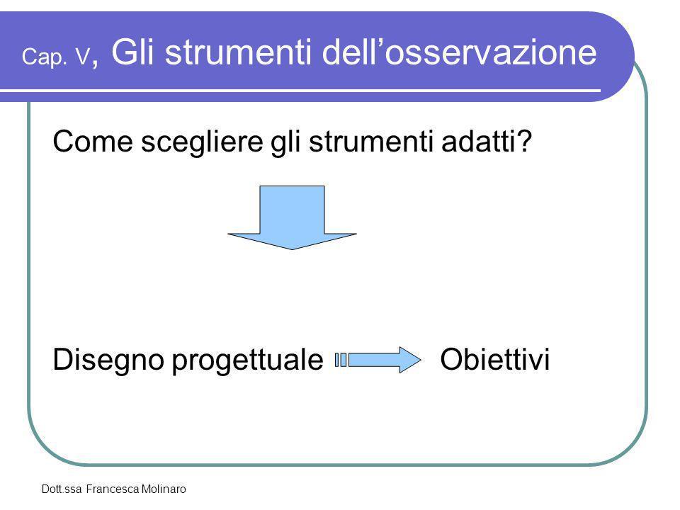 Dott.ssa Francesca Molinaro Cap. V, Gli strumenti dellosservazione Come scegliere gli strumenti adatti? Disegno progettuale Obiettivi