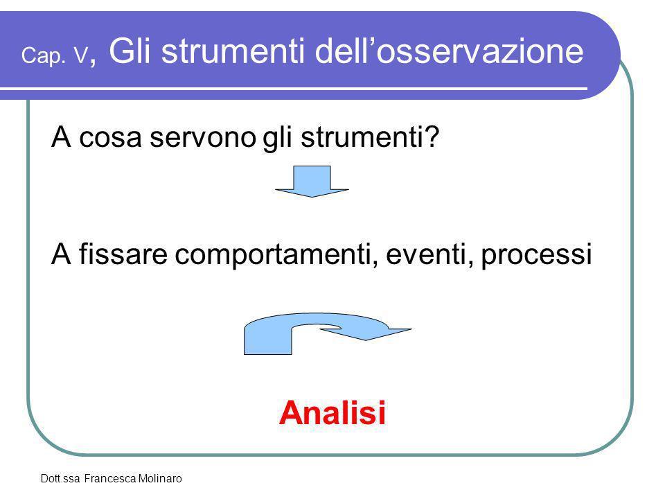 Dott.ssa Francesca Molinaro Cap. V, Gli strumenti dellosservazione A cosa servono gli strumenti? A fissare comportamenti, eventi, processi Analisi