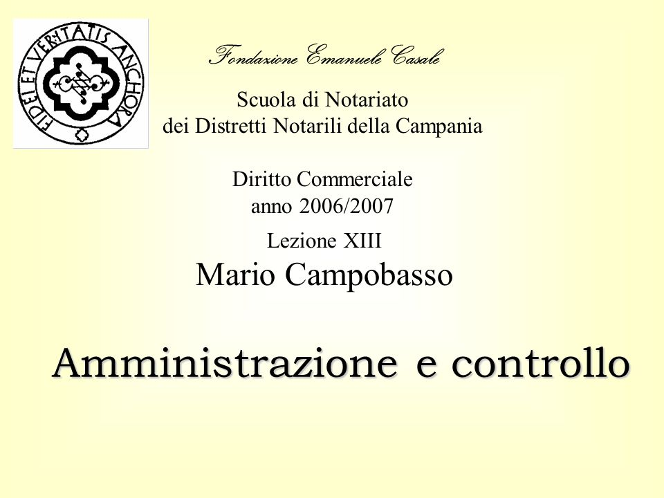 Fondazione Emanuele Casale Scuola di Notariato dei Distretti Notarili della Campania Diritto Commerciale anno 2006/2007 Amministrazione e controllo Le