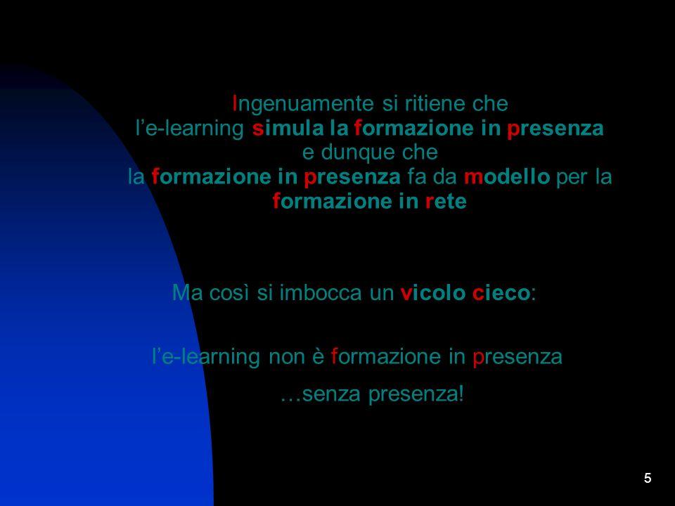 5 Ingenuamente si ritiene che le-learning simula la formazione in presenza e dunque che la formazione in presenza fa da modello per la formazione in rete Ma così si imbocca un vicolo cieco: le-learning non è formazione in presenza …senza presenza!