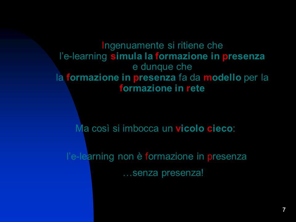 7 Ingenuamente si ritiene che le-learning simula la formazione in presenza e dunque che la formazione in presenza fa da modello per la formazione in rete Ma così si imbocca un vicolo cieco: le-learning non è formazione in presenza …senza presenza!