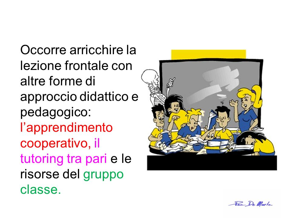 Occorre arricchire la lezione frontale con altre forme di approccio didattico e pedagogico: lapprendimento cooperativo, il tutoring tra pari e le riso
